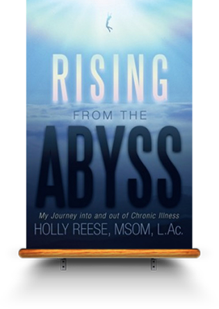 Rising from the Abyss: My Journey into and out of Chronic Illness By Holly Reese, MSOM, L.Ac.